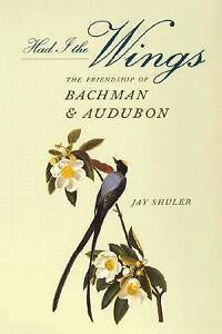 NEW Had I the Wings : Friendship of Bachman and Audubon by Jay Shuler