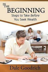 In the Beginning: Steps to Take Before You Seek Wealth by Goodrich, Dale