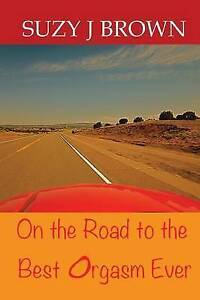 NEW On the Road to the Best Orgasm Ever by Suzy J. Brown