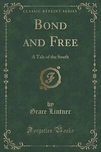 NEW Bond and Free: A Tale of the South (Classic Reprint) by Grace Lintner