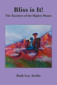 NEW Bliss is It!: The Teachers of the Higher Planes by Ruth Lee Scribe