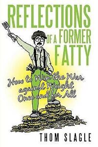 Reflections of a Former Fatty: How to Win the War against Weight Once and for Al