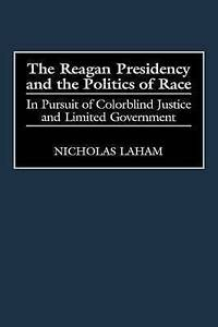 The Reagan Presidency and the Politics of Race: In Pursuit of Colorblind Justice