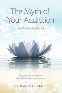 Myth of Your Addiction: How to Release the False Self by Dr Jeanette Green (Pape