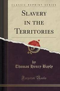 NEW Slavery in the Territories (Classic Reprint) by Thomas Henry Bayly