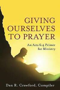 NEW Giving Ourselves to Prayer: An Acts 6:4 Primer for Ministry