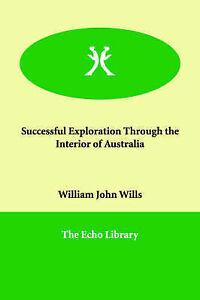 Successful Exploration Through the Interior of Australia, Wills, William John, N