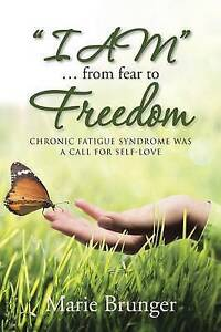 I Am  from Fear Freedom: Chronic Fatigue Syndrome Was Cal by Brunger, Marie