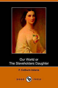 Our World, Or, the Slaveholder's Daughter by Adams, F. Colburn