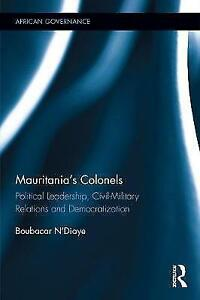 Mauritania's Colonels Political Leadership, CivilMilitary Relations and