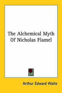 NEW The Alchemical Myth Of Nicholas Flamel by Arthur Edward Waite