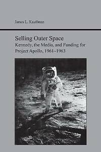 Selling Outer Space: Kennedy, the Media, and Funding for Project Apollo,...