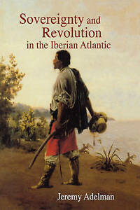 Sovereignty and Revolution in the Iberian Atlantic, Jeremy Adelman