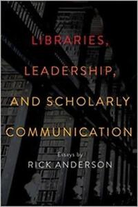 Libraries Leadership And Scholarly Communication Essays by Rick Anderson