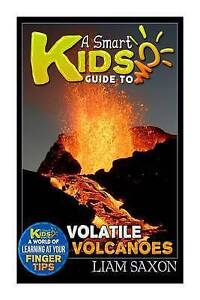 A Smart Kids Guide to Volatile Volcanoes: A World of Learning at  by Saxon, Liam