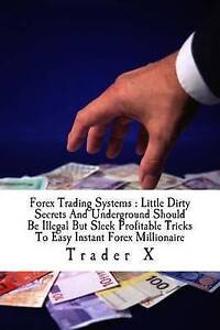 Forex Trading Systems: Little Dirty Secrets and Underground Shoul by X, Trader