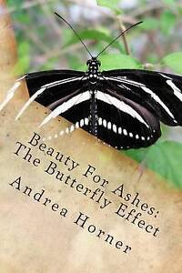 Beauty for Ashes: The Butterfly Effect by Horner, Andrea Leigh -Paperback