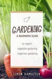 Gardening Beginners Guide Organic Vegetable Gardening Begi by Hamilton MR Simon