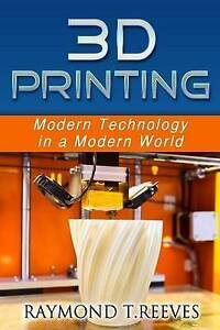 3D Printing: Modern Technology in a Modern World by Reeves, Raymond T.