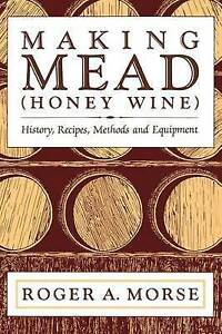 Making Mead (Honey Wine) History Recipes Methods Equipment by Morse Roger A