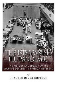 The 1918 Spanish Flu Pandemic History Legacy Worl by Charles River Editors