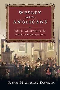 Wesley and the Anglicans: Political Division in Early Evangelicalism by Ryan...
