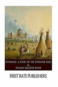 Wyoming: A Story of the Outdoor West by Raine, William MacLeod 9781505863895