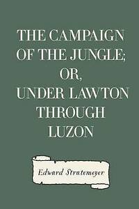 The Campaign Jungle Or Under Lawton Through Luzon by Stratemeyer Edward