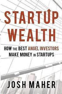 Startup Wealth: How the Best Angel Investors Make Money in Startu by Maher, Josh