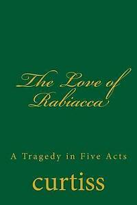 The Love of Rabiacca: A Tragedy in Five Acts by Curtiss, Mrs Harriette Augusta