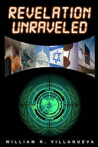 Revelation Unraveled: A Clear View of Bible Prophecy by William R. Villanueva