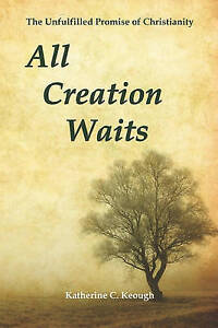 All Creation Waits Unfulfilled Promise Christianity by Keough Katherine C