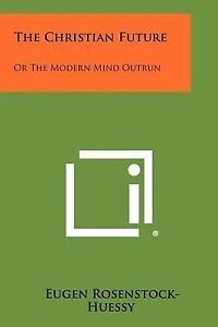 NEW The Christian Future: Or The Modern Mind Outrun by Eugen Rosenstock-Huessy