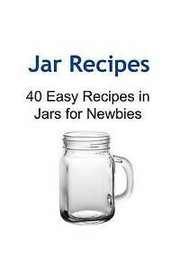 Jar Recipes 40 Easy Recipes in Jars for Newbies Jar Recipes Ja by Messeck Amy