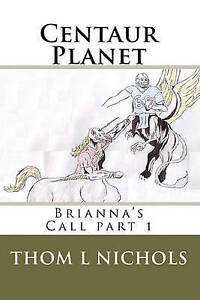 NEW Centaur Planet: Brianna's Call by Thom L Nichols