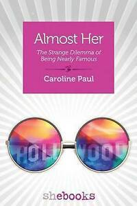 Almost Her: The Strange Dilemma of Being Nearly Famous by Paul, Caroline