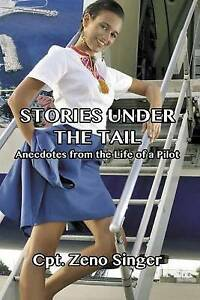 Stories Under the Tail: Anecdotes from the Life of a Pilot by Singer, Cpt Zeno