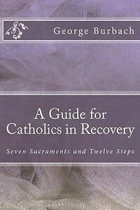 A Guide for Catholics in Recovery Seven Sacraments Twelve St by Burbach George