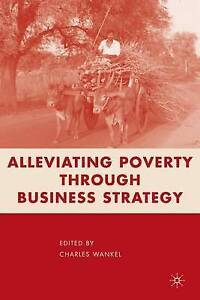 Alleviating Poverty Through Business Strategy by Wankel, C. -Hcover