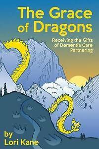 The Grace of Dragons: Receiving the Gifts of Dementia Care Partne by Kane, Lori