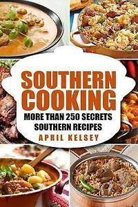 Southern Cooking: More Than 250 Secret Southern Recipes by Kelsey, April