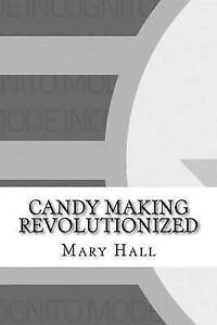Candy Making Revolutionized by Hall, Mary Elizabeth 9781532983344 -Paperback