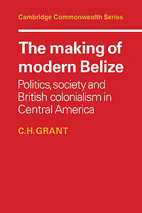 The Making of Modern Belize: Politics, Society and British Colonialism in Centra
