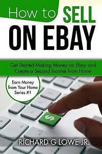 How Sell on Ebay Get Started Making Money on Ebay Create  by Lowe Jr Richard G