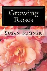 Growing Roses: Everything You Need to Know, and More . . . by Susan Sumner...