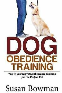 "Dog Obedience Training: ""Do-it-yourself"" Dog Obedience Training for the Perfect"
