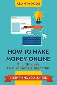 How to Make Money Online: The Ultimate Passive Income Blueprint by Woods, Alan