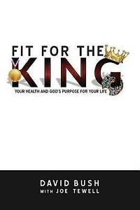 Fit for the King: Your Health and God's Purpose for Your Life by Bush, David A.