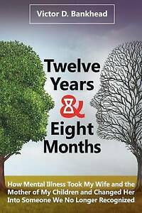 Twelve Years & Eight Months How Mental Illness Took My Wife  by Bankhead Victor