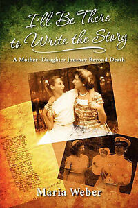 NEW I'll Be There to Write the Story: A Mother-Daughter Journey Beyond Death